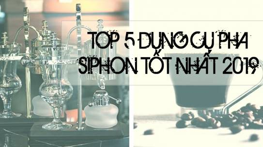 Top 5 Dụng cụ pha cà phê Syphon tốt nhất 2019