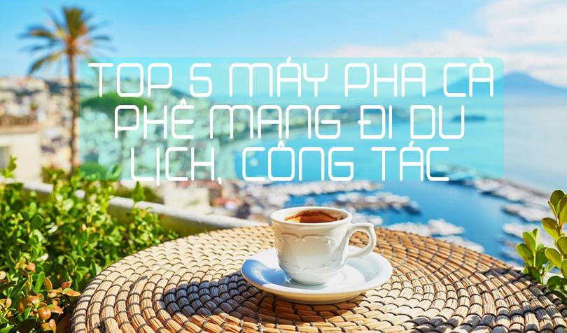 Top 5 máy pha cà phê mang đi du lịch, công tác